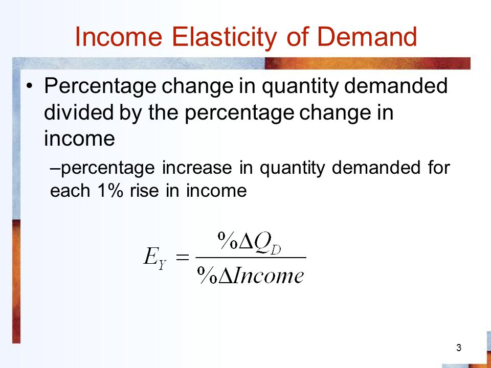3 Income Elasticity of Demand Percentage change in quantity demanded divided by the percentage change in income –percentage increase in quantity deman