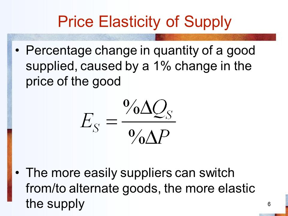 6 Price Elasticity of Supply Percentage change in quantity of a good supplied, caused by a 1% change in the price of the good The more easily supplier