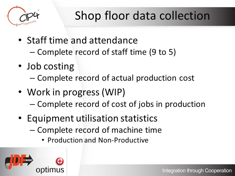 Shop floor data collection Staff time and attendance – Complete record of staff time (9 to 5) Job costing – Complete record of actual production cost Work in progress (WIP) – Complete record of cost of jobs in production Equipment utilisation statistics – Complete record of machine time Production and Non-Productive