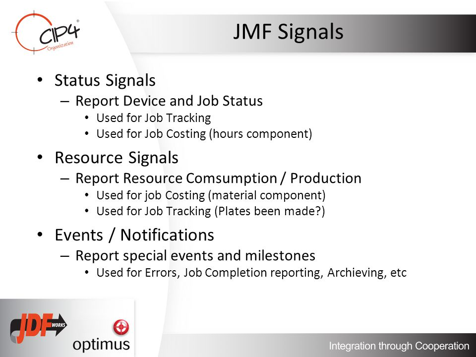 Status Signals – Report Device and Job Status Used for Job Tracking Used for Job Costing (hours component) Resource Signals – Report Resource Comsumption / Production Used for job Costing (material component) Used for Job Tracking (Plates been made ) Events / Notifications – Report special events and milestones Used for Errors, Job Completion reporting, Archieving, etc
