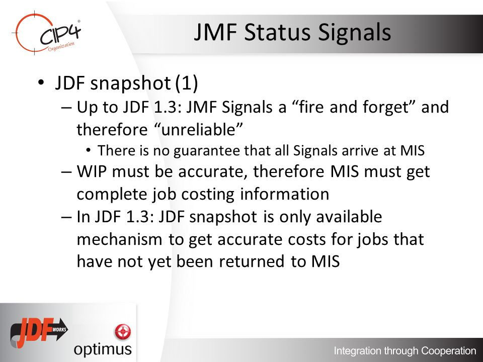 JMF Status Signals JDF snapshot (1) – Up to JDF 1.3: JMF Signals a fire and forget and therefore unreliable There is no guarantee that all Signals arrive at MIS – WIP must be accurate, therefore MIS must get complete job costing information – In JDF 1.3: JDF snapshot is only available mechanism to get accurate costs for jobs that have not yet been returned to MIS