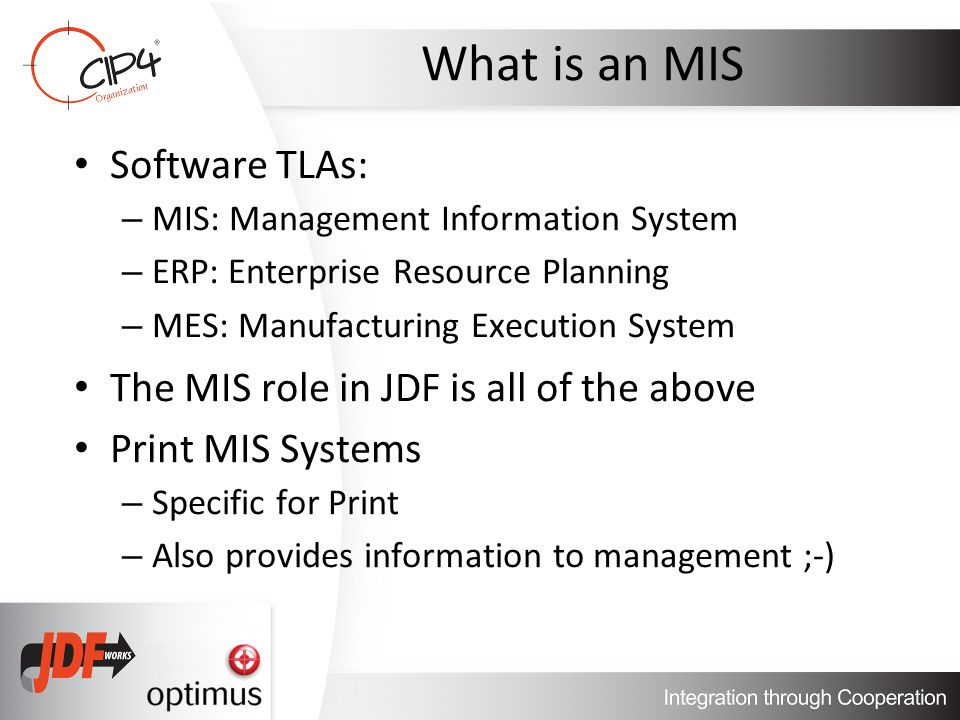 What is an MIS Software TLAs: – MIS: Management Information System – ERP: Enterprise Resource Planning – MES: Manufacturing Execution System The MIS role in JDF is all of the above Print MIS Systems – Specific for Print – Also provides information to management ;-)