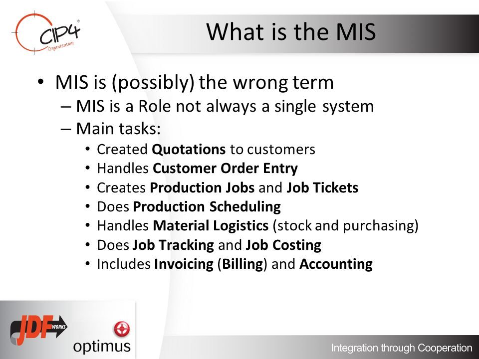 What is the MIS MIS is (possibly) the wrong term – MIS is a Role not always a single system – Main tasks: Created Quotations to customers Handles Customer Order Entry Creates Production Jobs and Job Tickets Does Production Scheduling Handles Material Logistics (stock and purchasing) Does Job Tracking and Job Costing Includes Invoicing (Billing) and Accounting