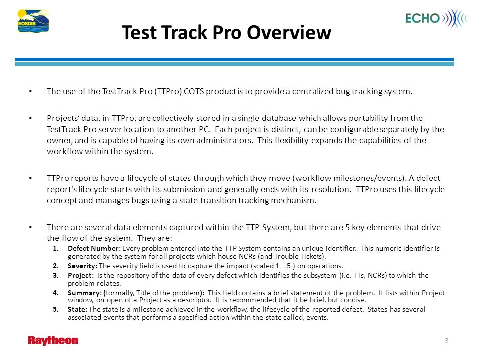 Test Track Pro Overview The use of the TestTrack Pro (TTPro) COTS product is to provide a centralized bug tracking system. Projects data, in TTPro, ar