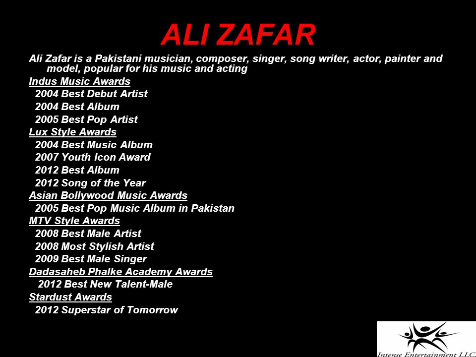 ALI ZAFAR Ali Zafar is a Pakistani musician, composer, singer, song writer, actor, painter and model, popular for his music and acting Indus Music Awards 2004 Best Debut Artist 2004 Best Album 2005 Best Pop Artist Lux Style Awards 2004 Best Music Album 2007 Youth Icon Award 2012 Best Album 2012 Song of the Year Asian Bollywood Music Awards 2005 Best Pop Music Album in Pakistan MTV Style Awards 2008 Best Male Artist 2008 Most Stylish Artist 2009 Best Male Singer Dadasaheb Phalke Academy Awards 2012 Best New Talent-Male Stardust Awards 2012 Superstar of Tomorrow