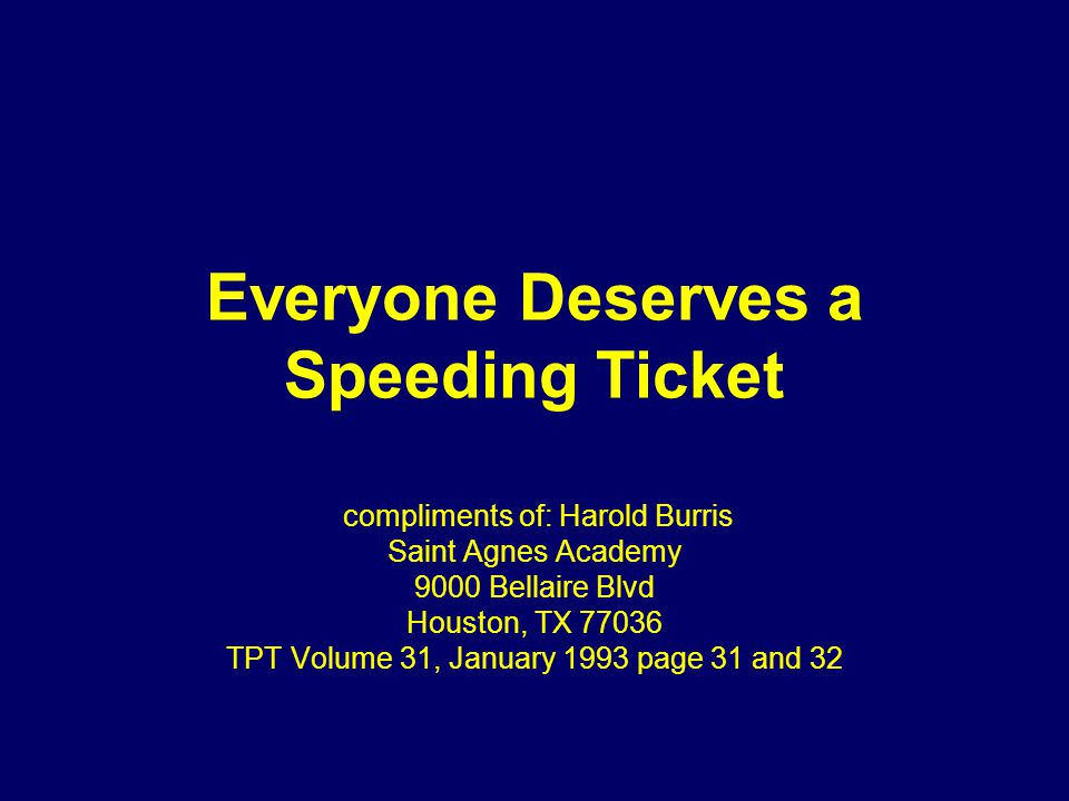 Everyone Deserves a Speeding Ticket compliments of: Harold Burris Saint Agnes Academy 9000 Bellaire Blvd Houston, TX 77036 TPT Volume 31, January 1993 page 31 and 32