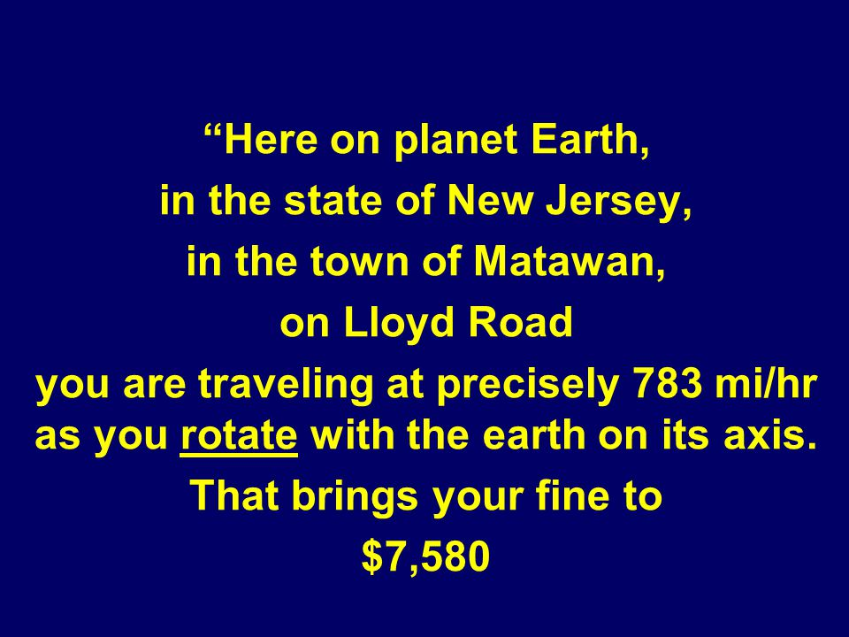 Here on planet Earth, in the state of New Jersey, in the town of Matawan, on Lloyd Road you are traveling at precisely 783 mi/hr as you rotate with th