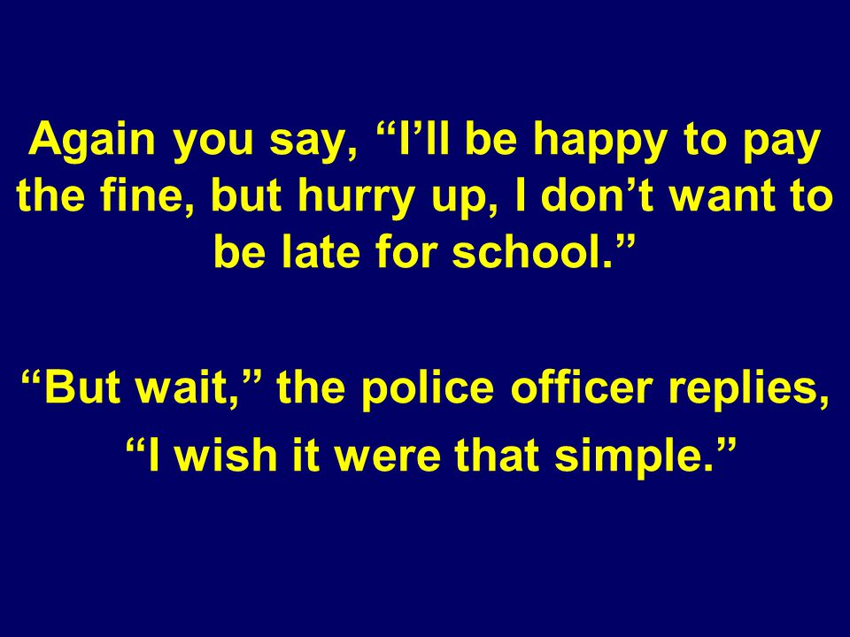 Again you say, Ill be happy to pay the fine, but hurry up, I dont want to be late for school.