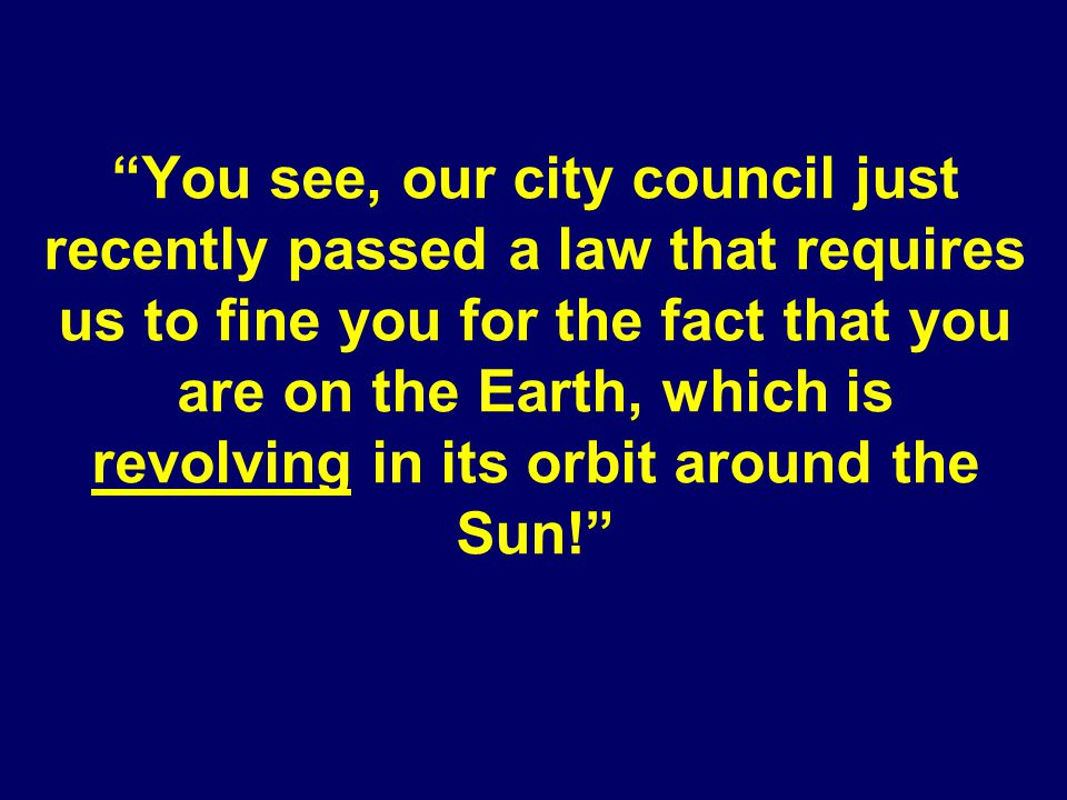 You see, our city council just recently passed a law that requires us to fine you for the fact that you are on the Earth, which is revolving in its orbit around the Sun!