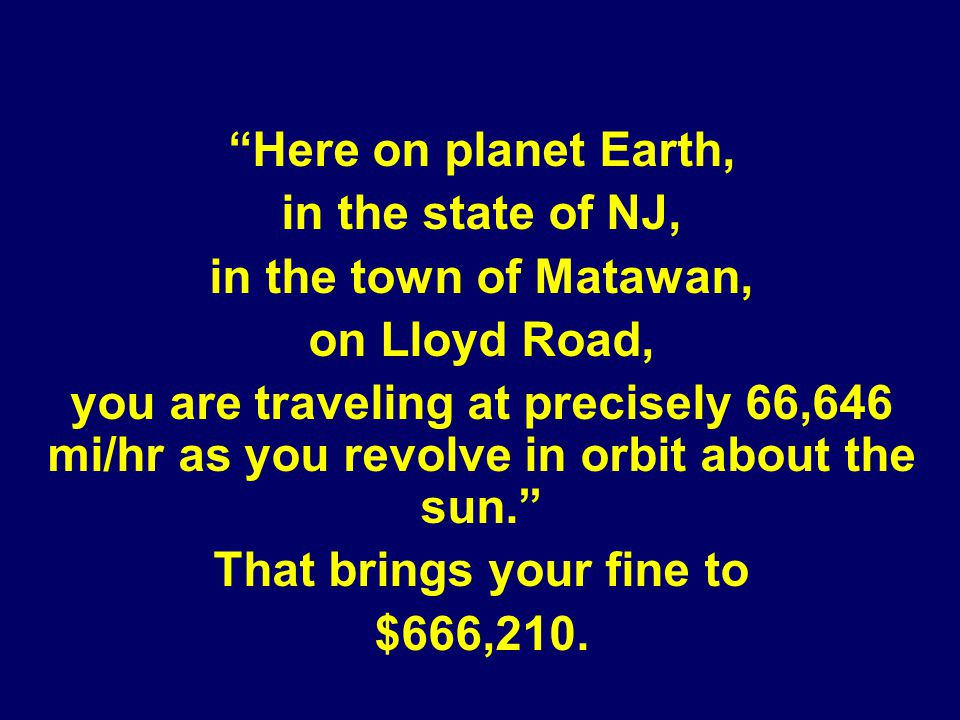 Here on planet Earth, in the state of NJ, in the town of Matawan, on Lloyd Road, you are traveling at precisely 66,646 mi/hr as you revolve in orbit about the sun.