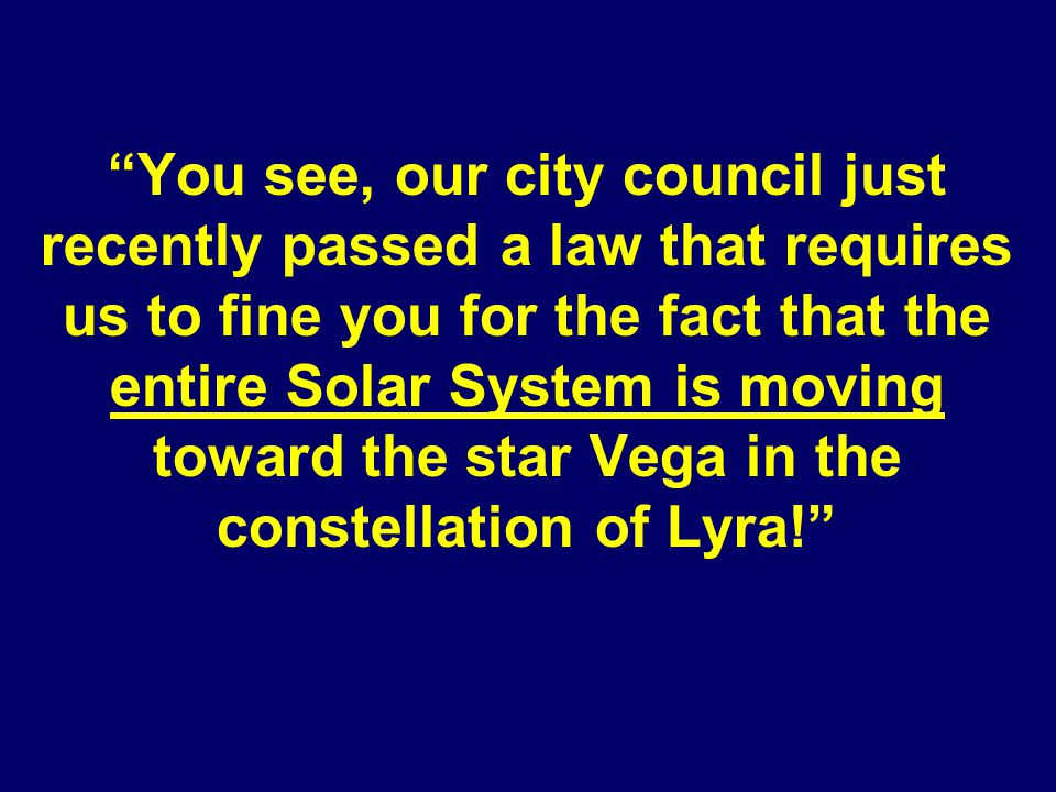 You see, our city council just recently passed a law that requires us to fine you for the fact that the entire Solar System is moving toward the star Vega in the constellation of Lyra!