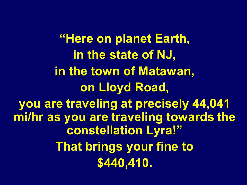 Here on planet Earth, in the state of NJ, in the town of Matawan, on Lloyd Road, you are traveling at precisely 44,041 mi/hr as you are traveling towards the constellation Lyra.