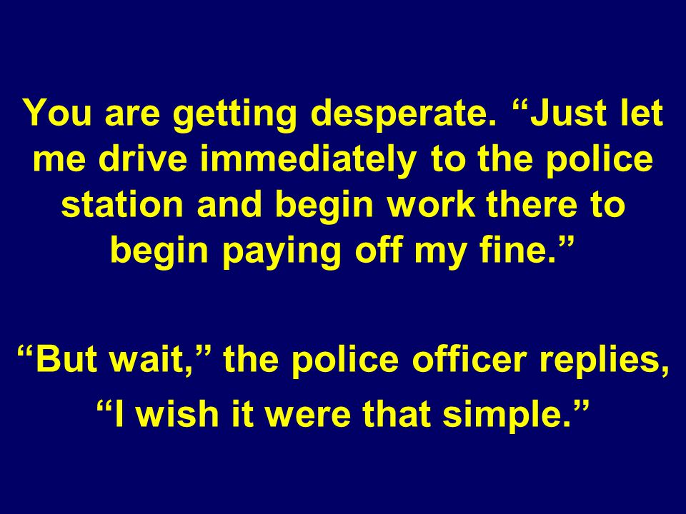 You are getting desperate. Just let me drive immediately to the police station and begin work there to begin paying off my fine. But wait, the police