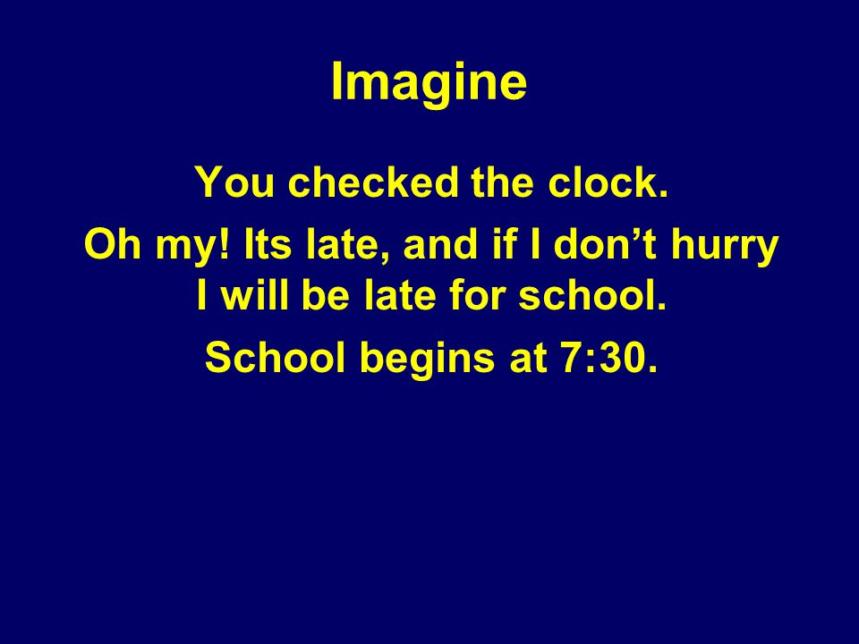 Imagine You checked the clock. Oh my! Its late, and if I dont hurry I will be late for school. School begins at 7:30.