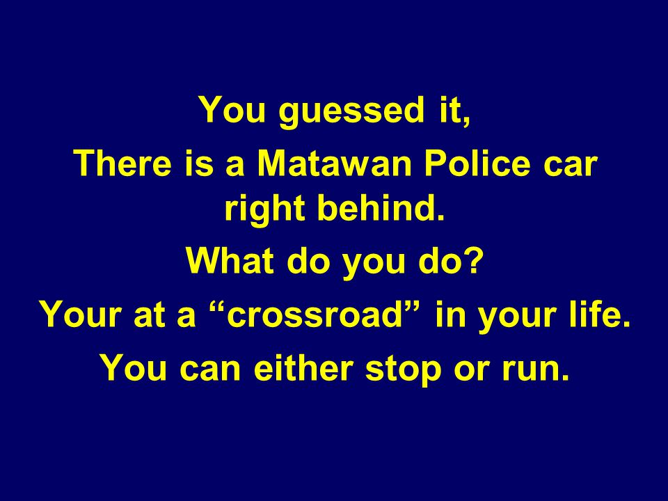 You guessed it, There is a Matawan Police car right behind. What do you do? Your at a crossroad in your life. You can either stop or run.