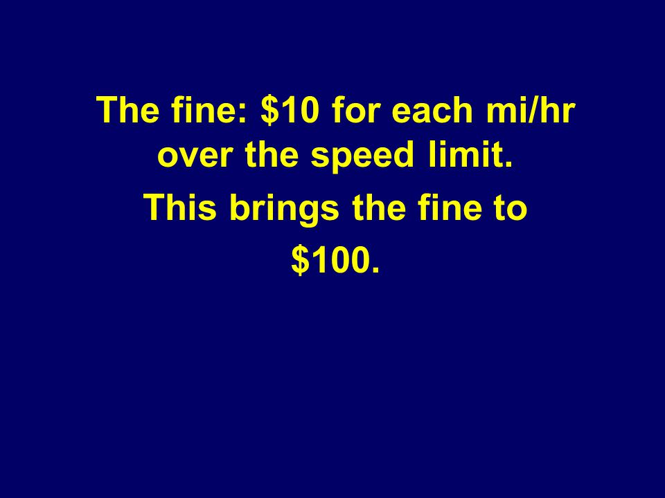 The fine: $10 for each mi/hr over the speed limit. This brings the fine to $100.