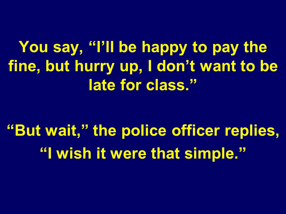 You say, Ill be happy to pay the fine, but hurry up, I dont want to be late for class. But wait, the police officer replies, I wish it were that simpl