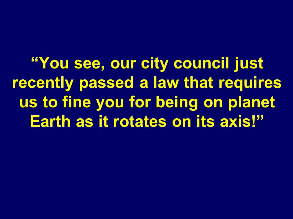You see, our city council just recently passed a law that requires us to fine you for being on planet Earth as it rotates on its axis!