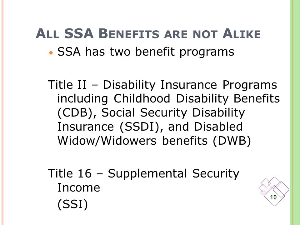 A LL SSA B ENEFITS ARE NOT A LIKE SSA has two benefit programs Title II – Disability Insurance Programs including Childhood Disability Benefits (CDB), Social Security Disability Insurance (SSDI), and Disabled Widow/Widowers benefits (DWB) Title 16 – Supplemental Security Income (SSI) 10