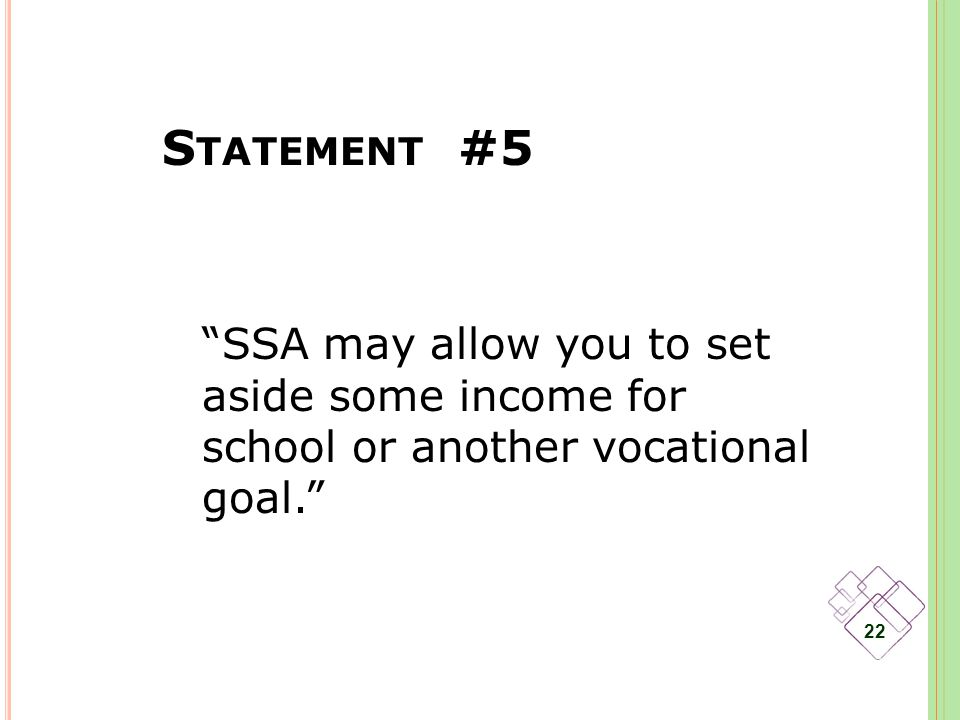 S TATEMENT #5 22 SSA may allow you to set aside some income for school or another vocational goal.