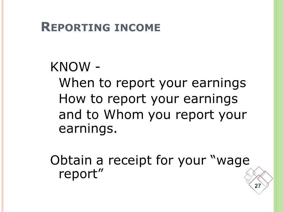 R EPORTING INCOME KNOW - When to report your earnings How to report your earnings and to Whom you report your earnings.