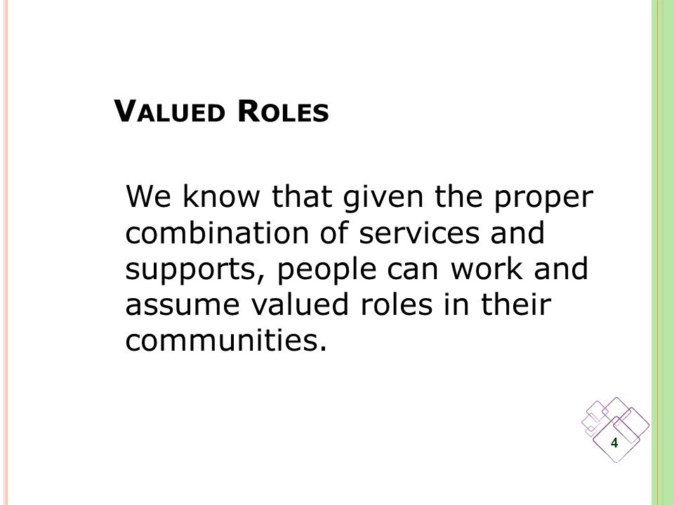V ALUED R OLES 4 We know that given the proper combination of services and supports, people can work and assume valued roles in their communities.