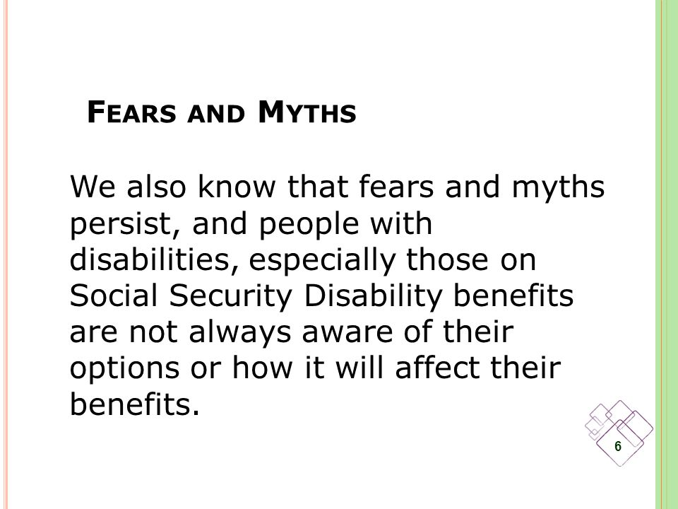 F EARS AND M YTHS 6 We also know that fears and myths persist, and people with disabilities, especially those on Social Security Disability benefits are not always aware of their options or how it will affect their benefits.