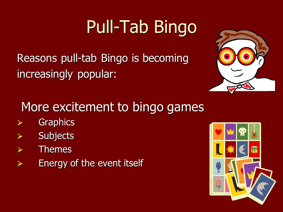 Pull-Tab Bingo Reasons pull-tab Bingo is becoming increasingly popular: More excitement to bingo games Graphics Graphics Subjects Subjects Themes Themes Energy of the event itself Energy of the event itself