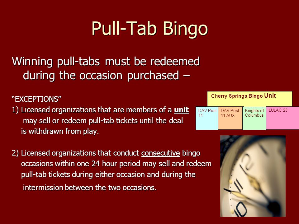 Pull-Tab Bingo Winning pull-tabs must be redeemed during the occasion purchased – EXCEPTIONS 1) Licensed organizations that are members of a unit may sell or redeem pull-tab tickets until the deal is withdrawn from play.