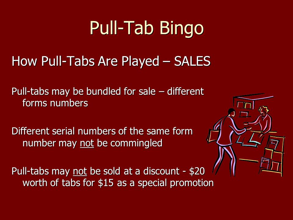 Pull-Tab Bingo How Pull-Tabs Are Played – SALES Pull-tabs may be bundled for sale – different forms numbers Different serial numbers of the same form number may not be commingled Pull-tabs may not be sold at a discount - $20 worth of tabs for $15 as a special promotion