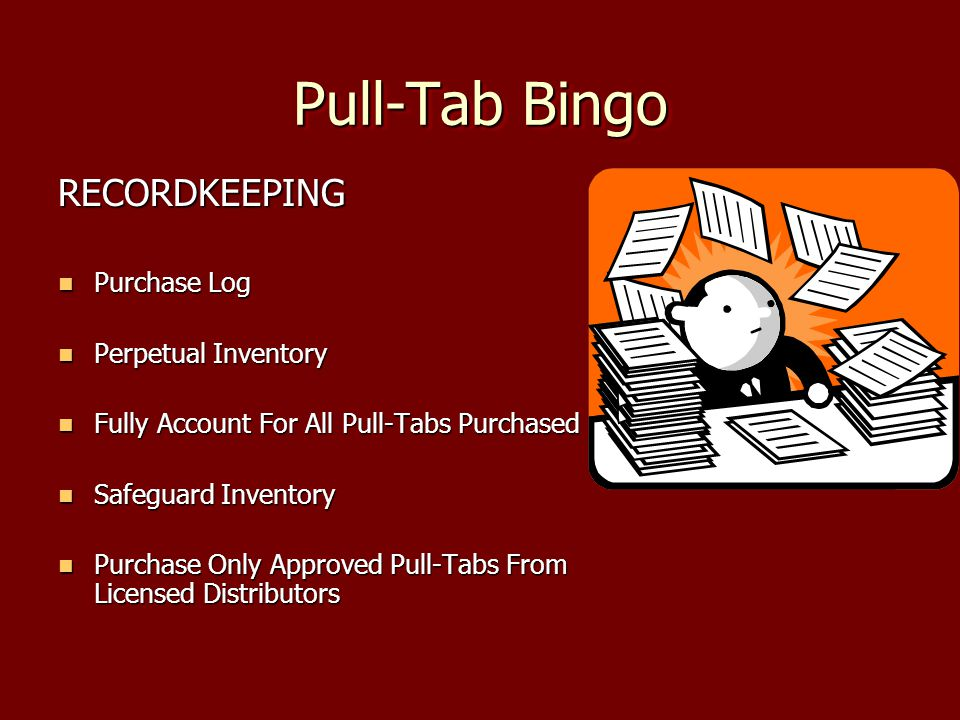 Pull-Tab Bingo RECORDKEEPING Purchase Log Purchase Log Perpetual Inventory Perpetual Inventory Fully Account For All Pull-Tabs Purchased Fully Account For All Pull-Tabs Purchased Safeguard Inventory Safeguard Inventory Purchase Only Approved Pull-Tabs From Licensed Distributors Purchase Only Approved Pull-Tabs From Licensed Distributors
