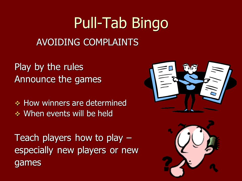 Pull-Tab Bingo AVOIDING COMPLAINTS Play by the rules Announce the games How winners are determined How winners are determined When events will be held When events will be held Teach players how to play – especially new players or new games