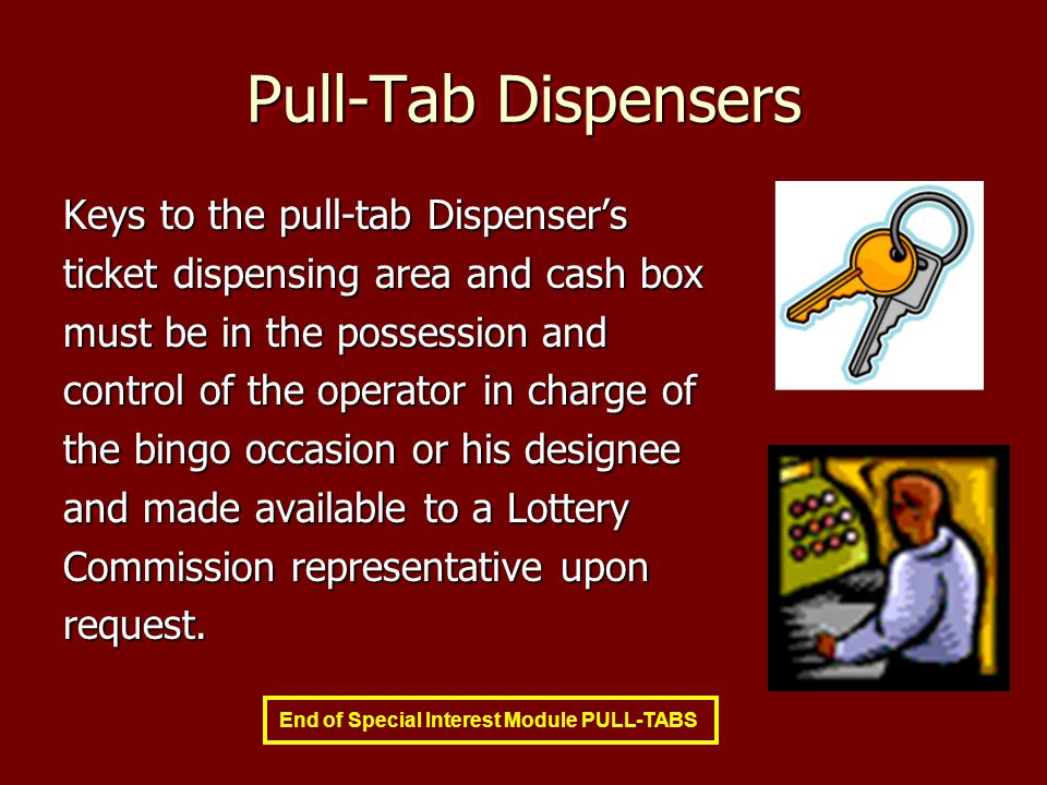 Pull-Tab Dispensers Keys to the pull-tab Dispensers ticket dispensing area and cash box must be in the possession and control of the operator in charge of the bingo occasion or his designee and made available to a Lottery Commission representative upon request.