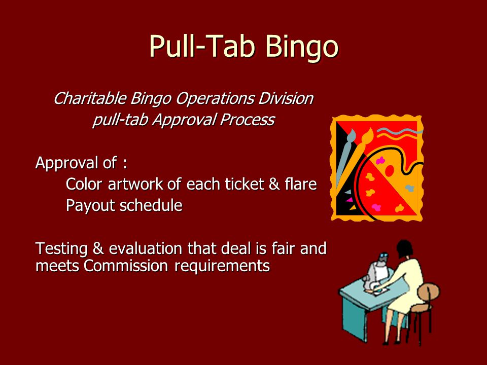 Pull-Tab Bingo Charitable Bingo Operations Division pull-tab Approval Process Approval of : Color artwork of each ticket & flare Payout schedule Testing & evaluation that deal is fair and meets Commission requirements