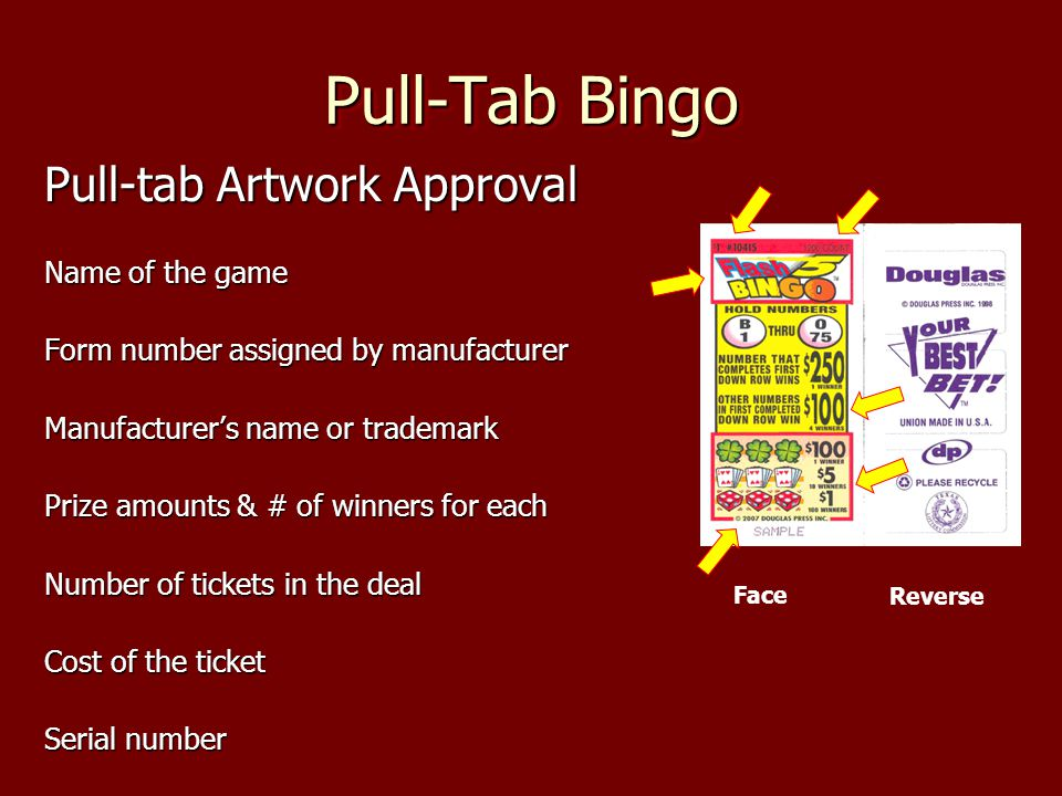 Pull-Tab Bingo Pull-tab Artwork Approval Name of the game Form number assigned by manufacturer Manufacturers name or trademark Prize amounts & # of winners for each Number of tickets in the deal Cost of the ticket Serial number Face Reverse