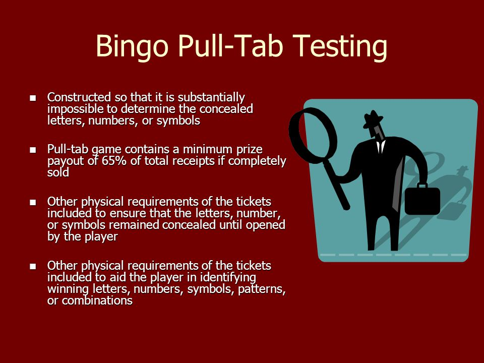 Bingo Pull-Tab Testing Constructed so that it is substantially impossible to determine the concealed letters, numbers, or symbols Constructed so that it is substantially impossible to determine the concealed letters, numbers, or symbols Pull-tab game contains a minimum prize payout of 65% of total receipts if completely sold Pull-tab game contains a minimum prize payout of 65% of total receipts if completely sold Other physical requirements of the tickets included to ensure that the letters, number, or symbols remained concealed until opened by the player Other physical requirements of the tickets included to ensure that the letters, number, or symbols remained concealed until opened by the player Other physical requirements of the tickets included to aid the player in identifying winning letters, numbers, symbols, patterns, or combinations Other physical requirements of the tickets included to aid the player in identifying winning letters, numbers, symbols, patterns, or combinations
