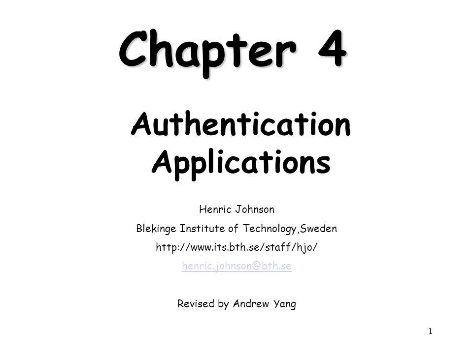 1 Chapter 4 Authentication Applications Henric Johnson Blekinge Institute of Technology,Sweden http://www.its.bth.se/staff/hjo/ henric.johnson@bth.se