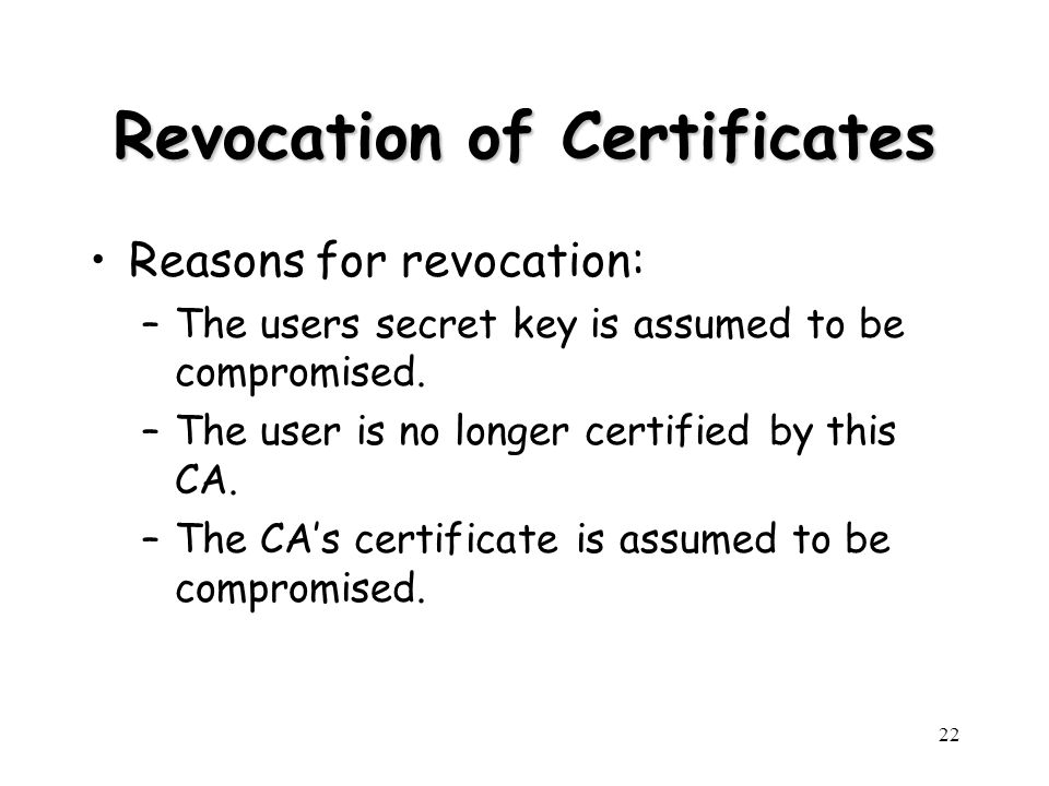 22 Revocation of Certificates Reasons for revocation: –The users secret key is assumed to be compromised. –The user is no longer certified by this CA.