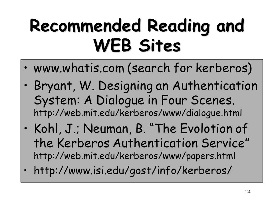 24 Recommended Reading and WEB Sites www.whatis.com (search for kerberos) Bryant, W. Designing an Authentication System: A Dialogue in Four Scenes. ht