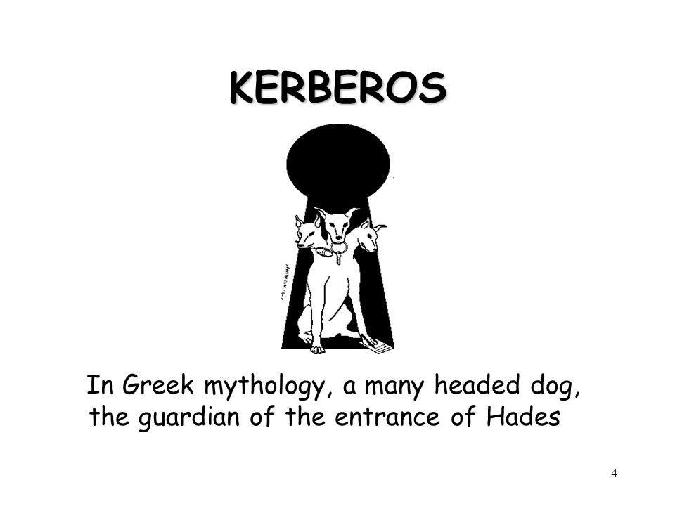 4 KERBEROS In Greek mythology, a many headed dog, the guardian of the entrance of Hades