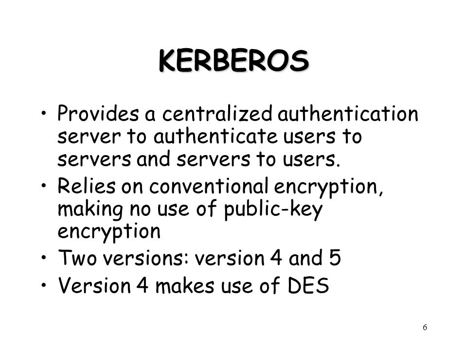 6 KERBEROS Provides a centralized authentication server to authenticate users to servers and servers to users. Relies on conventional encryption, maki