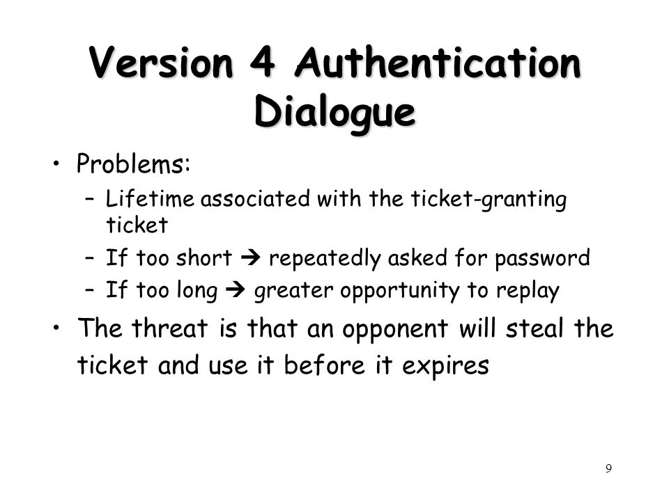 9 Version 4 Authentication Dialogue Problems: –Lifetime associated with the ticket-granting ticket –If too short repeatedly asked for password –If too