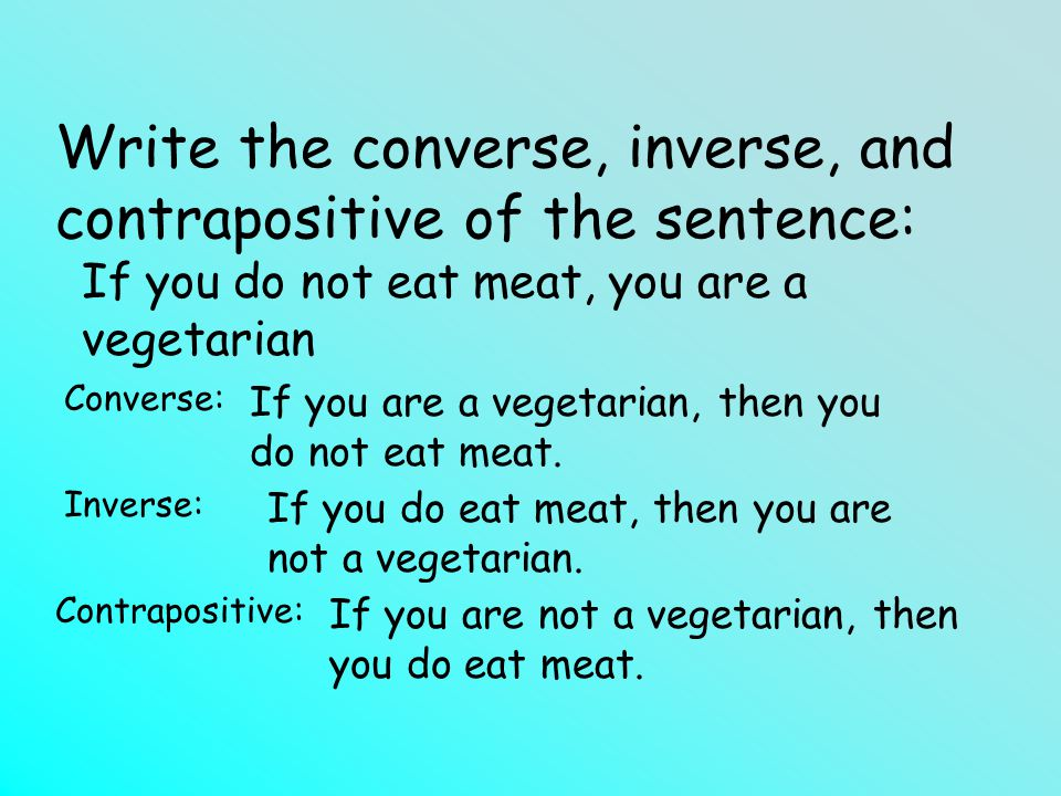 Write the converse, inverse, and contrapositive of the sentence: If you do not eat meat, you are a vegetarian Converse: Inverse: Contrapositive: If you are a vegetarian, then you do not eat meat.
