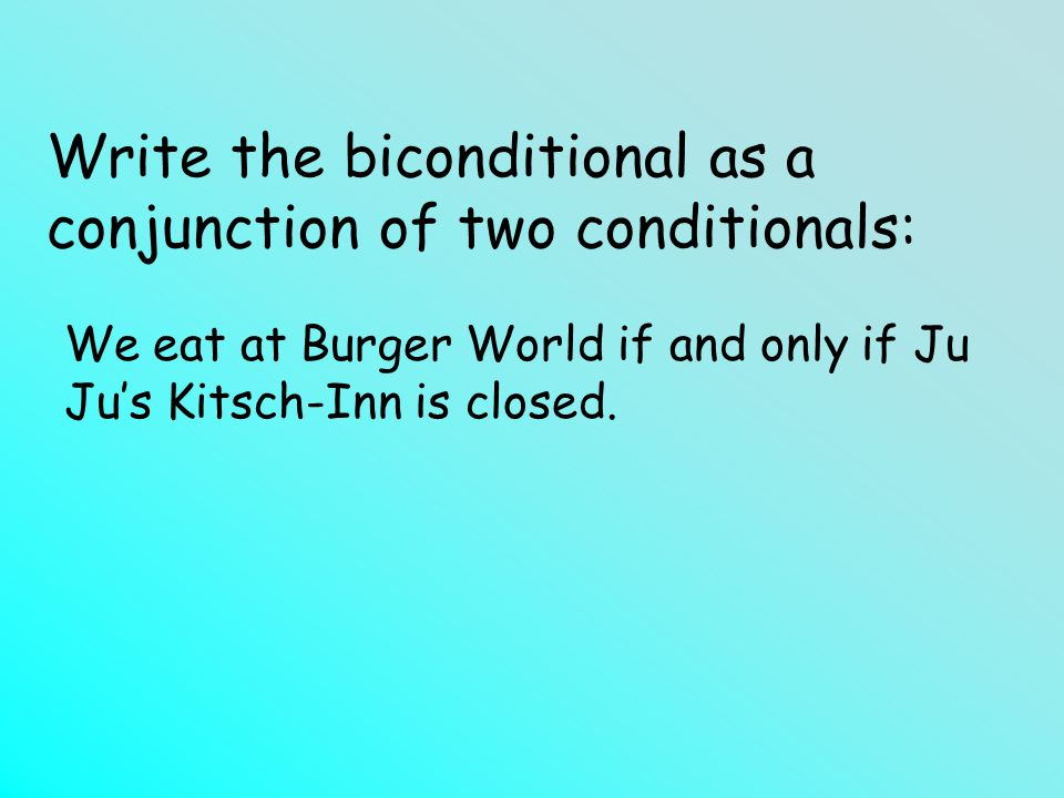 Write the biconditional as a conjunction of two conditionals: We eat at Burger World if and only if Ju Jus Kitsch-Inn is closed.