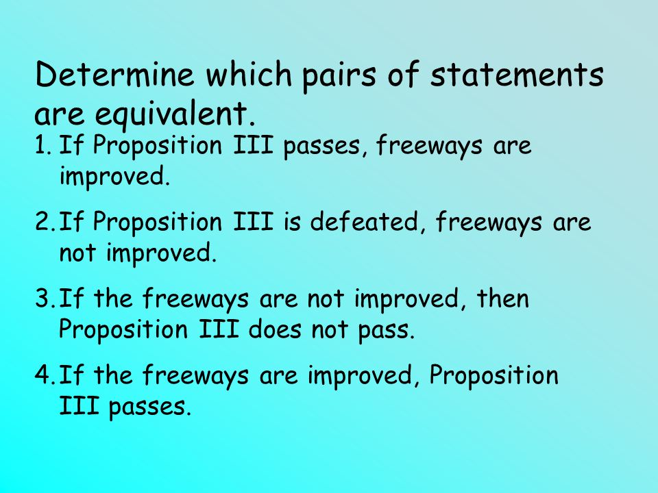 Determine which pairs of statements are equivalent. 1.If Proposition III passes, freeways are improved. 2.If Proposition III is defeated, freeways are