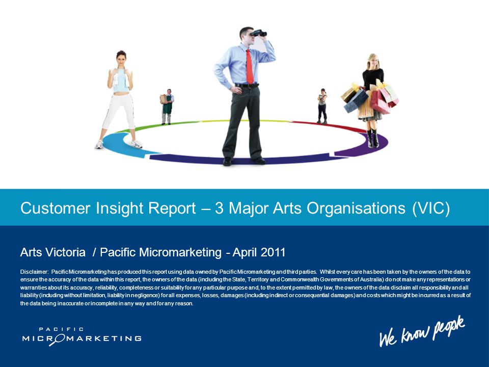 Customer Insight Report – 3 Major Arts Organisations (VIC) Arts Victoria / Pacific Micromarketing - April 2011 Disclaimer: Pacific Micromarketing has produced this report using data owned by Pacific Micromarketing and third parties.