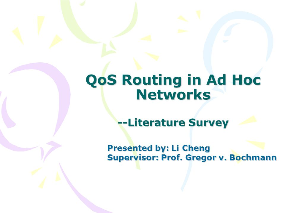 QoS Routing in Ad Hoc Networks --Literature Survey Presented by: Li Cheng Supervisor: Prof.