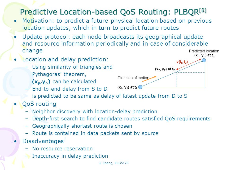 Li Cheng, ELG5125 Predictive Location-based QoS Routing: PLBQR [8] Motivation: to predict a future physical location based on previous location updates, which in turn to predict future routes Update protocol: each node broadcasts its geographical update and resource information periodically and in case of considerable change Location and delay prediction: –Using similarity of triangles and Pythagoras theorem, (x p,y p ) can be calculated –End-to-end delay from S to D is predicted to be same as delay of latest update from D to S QoS routing –Neighbor discovery with location-delay prediction –Depth-first search to find candidate routes satisfied QoS requirements –Geographically shortest route is chosen –Route is contained in data packets sent by source Disadvantages –No resource reservation –Inaccuracy in delay prediction Direction of motion Predicted location (x 2, y 2 ) at t 2 (x 1, y 1 ) at t 1 (x p, y p ) at t p v(t p -t 2 )