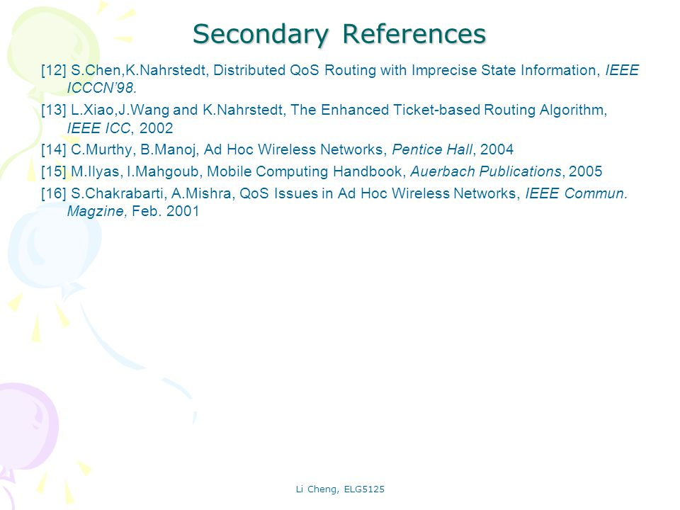 Li Cheng, ELG5125 Secondary References [12] S.Chen,K.Nahrstedt, Distributed QoS Routing with Imprecise State Information, IEEE ICCCN98. [13] L.Xiao,J.
