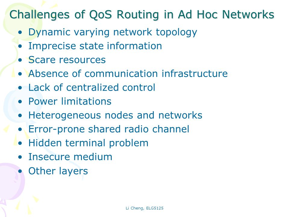 Li Cheng, ELG5125 Challenges of QoS Routing in Ad Hoc Networks Dynamic varying network topology Imprecise state information Scare resources Absence of communication infrastructure Lack of centralized control Power limitations Heterogeneous nodes and networks Error-prone shared radio channel Hidden terminal problem Insecure medium Other layers